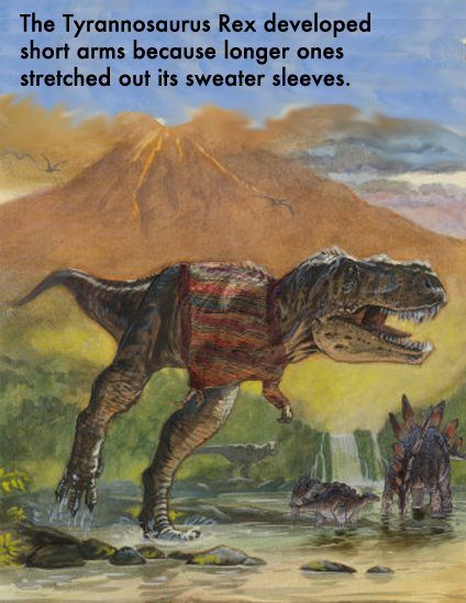 that makes TOTAL sense. . The Tyrannosaurus Rex developed short arms because longer ones stretched out its sweater sleeves.