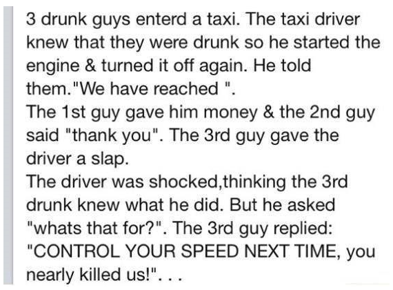 """The Taxi Cab. . 3 drunk guys enterd a taxi. The taxi driver knew that they were drunk ed he started the engine & turned it off again. He told them.'"""" We have re"""