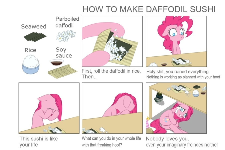 Too Deep. . HCKV TC) h/ l/ OE DAFFODIL SUSHI your life with that freaking hoof? even your imaginary freinded neither. This is completely unrealistic. Pinkie pie would open a portal to the dimension of lord Chronos and trade him 3 apples to gift her the power to manifest daffodi
