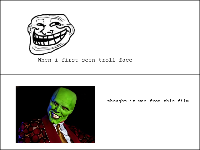 Troll face. i thought troll face was from the mask film when i first seen it. When i first seen troll face T thought it was from this film. That's a piece of the troll face is better the green thing looks like trolling shriek XD