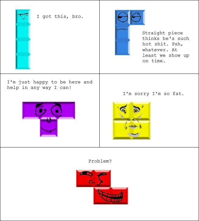 Trolltris : if blocks were rage faces. . T get this, hre. Straight piece thinks he' s such het shit. Psh, whatever. At least we shew up en time. I' m just happy