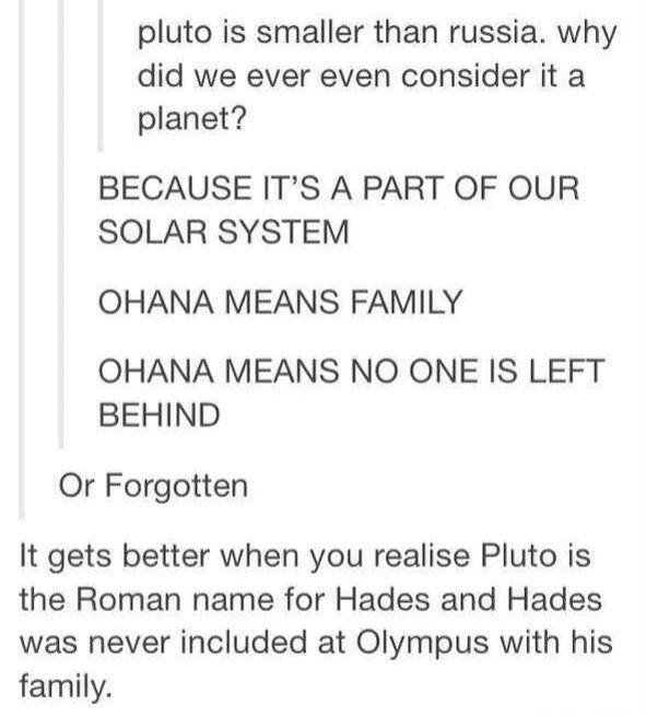 (untitled). . Pluto is smaller than russia, why did we ever even consider it a planet? BECAUSE IT' S A PART OF OUR SOLAR SYSTEM OHANA MEANS FAMILY OHANA MEANS N