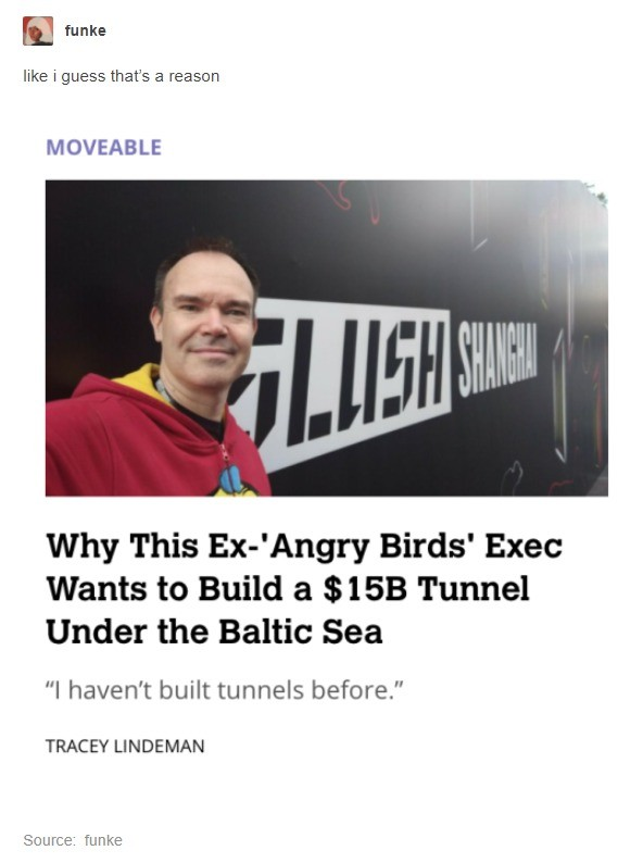 Virgin Tunneler vs Chad Borer. . E taenke like i guess that' s a reason MOVEABLE Why This Ex-' Angry Birds' Exec Wants to Build a Tunnel Under the Baltic Sea I