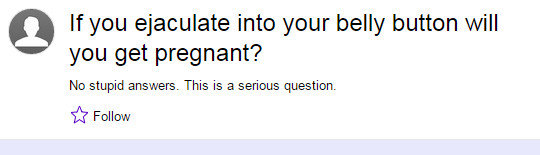 Yahoo Answers Comp. . if you ejaculate into your belly button will you get pregnant? No stupid answers. This is a serious question. is Follow. Oh god, that last one has to be a joke.