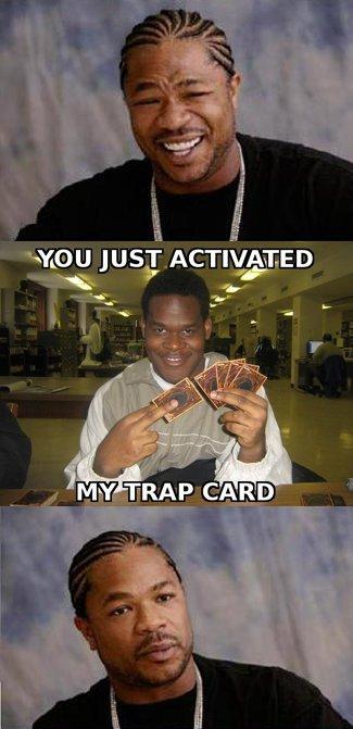 You just activated my trap card.. No description.