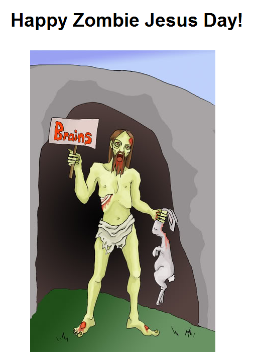 Zombie Jesus Day!. It's great to celebrate the day Jesus came back as a zombie!. Happy Zombie Jesus Day!. ... ... ... I'm gonna need more shotgun shells.